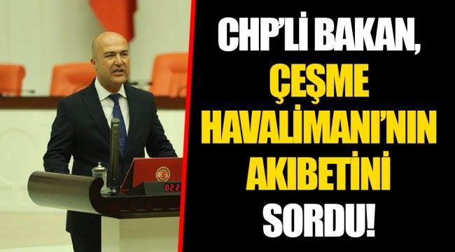 CHP'Lİ BAKAN, ÇEŞME HAVALİMANI'NIN AKIBETİNİ SORDU!