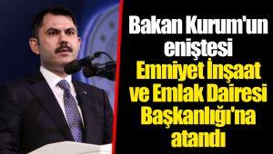 Bakan Kurum'un eniştesi Emniyet İnşaat ve Emlak Dairesi Başkanlığı'na atandı