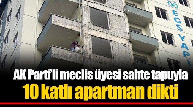 AK Parti'li meclis üyesi sahte tapuyla 10 katlı apartman dikti