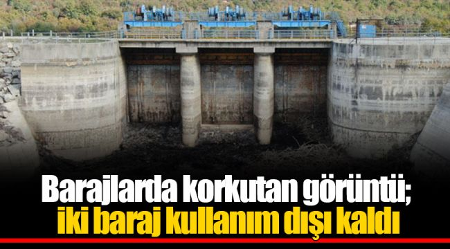 Barajlarda korkutan görüntü; iki baraj kullanım dışı kaldı