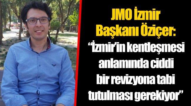 """JMO İzmir Başkanı Öziçer: """"İzmir'in kentleşmesi anlamında ciddi bir revizyona tabi tutulması gerekiyor"""""""