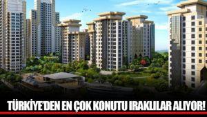 TÜRKİYE'DEN EN ÇOK KONUTU IRAKLILAR ALIYOR!