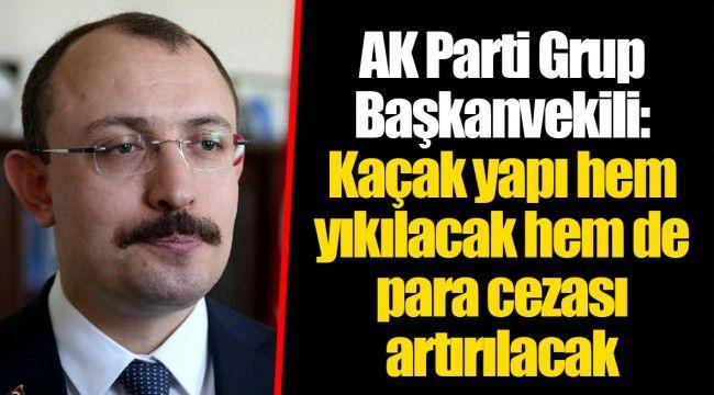 AK Parti Grup Başkanvekili: Kaçak yapı hem yıkılacak hem de para cezası artırılacak