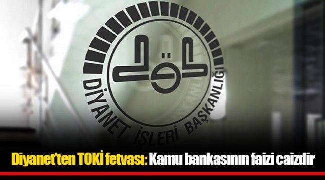 Diyanet'ten TOKİ fetvası: Kamu bankasının faizi caizdir