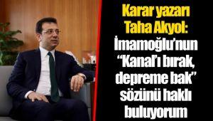 """Karar yazarı Taha Akyol: İmamoğlu'nun """"Kanal'ı bırak, depreme bak"""" sözünü haklı buluyorum"""