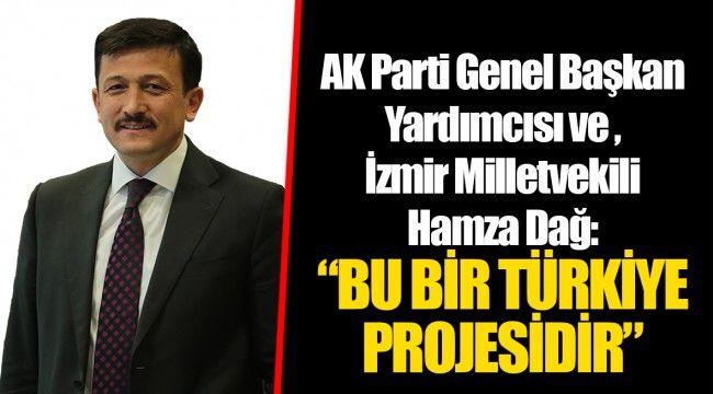 """AK Parti Genel Başkan Yardımcısı ve İzmir Milletvekili Hamza Dağ: """"BU BİR TÜRKİYE PROJESİDİR"""""""