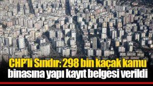 CHP'li Sındır: 298 bin kaçak kamu binasına yapı kayıt belgesi verildi