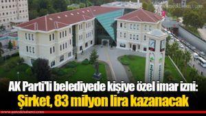 AK Parti'li belediyede kişiye özel imar izni: Şirket, 83 milyon lira kazanacak