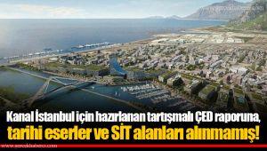 Kanal İstanbul için hazırlanan tartışmalı ÇED raporuna, tarihi eserler ve SİT alanları alınmamış!