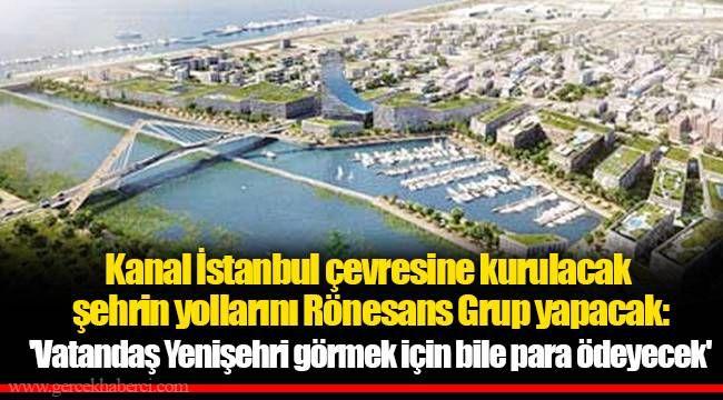 Kanal İstanbul çevresine kurulacak şehrin yollarını Rönesans Grup yapacak: 'Vatandaş Yenişehri görmek için bile para ödeyecek'