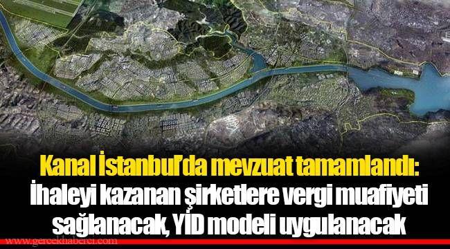 Kanal İstanbul'da mevzuat tamamlandı: İhaleyi kazanan şirketlere vergi muafiyeti sağlanacak, YİD modeli uygulanacak