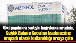 Okul yapılması şartıyla bağışlanan arazinin, Sağlık Bakanı Koca'nın kurucusu olduğu hastaneye otopark olarak kullanıldığı ortaya çıktı