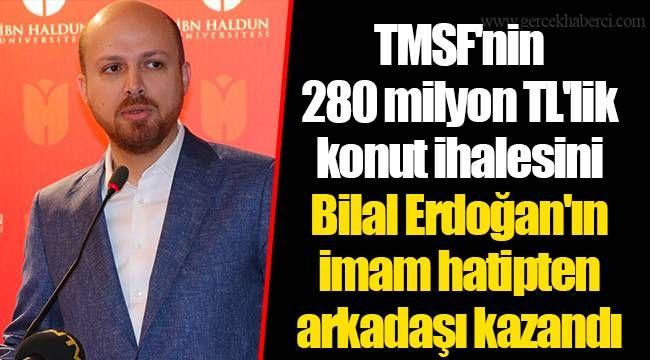 TMSF'nin 280 milyon TL'lik konut ihalesini Bilal Erdoğan'ın imam hatipten arkadaşı kazandı