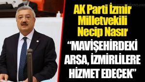"""AK Parti İzmir Milletvekili Necip Nasır """"MAVİŞEHİRDEKİ ARSA, İZMİRLİLERE HİZMET EDECEK"""""""