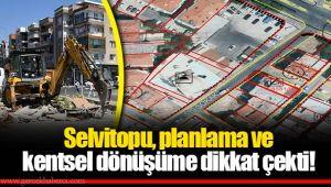 Selvitopu, planlama ve kentsel dönüşüme dikkat çekti!