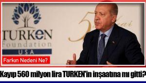 Kayıp 560 milyon lira TURKEN'in inşaatına mı gitti?