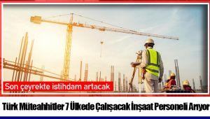 Türk Müteahhitler 7 Ülkede Çalışacak İnşaat Personeli Arıyor