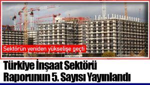 Türkiye İnşaat Sektörü Raporunun 5. Sayısı Yayınlandı