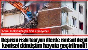 Deprem riski taşıyan illerde rantsal değil kentsel dönüşüm hayata geçirilmeli!