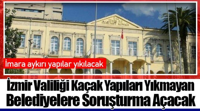 İzmir Valiliği Kaçak Yapıları Yıkmayan Belediyelere Soruşturma Açacak