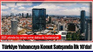 Türkiye Yabancıya Konut Satışında İlk 10'da!