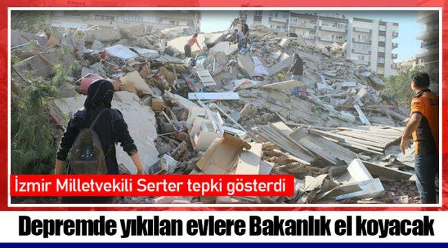 Depremde yıkılan evlere Bakanlık el koyacak