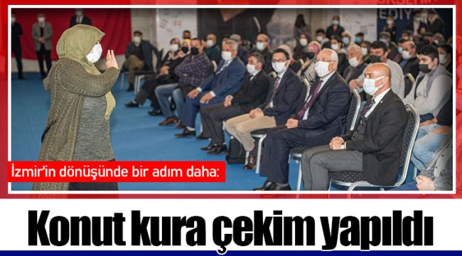 İzmir'in dönüşünde bir adım daha: Konut kura çekim yapıldı