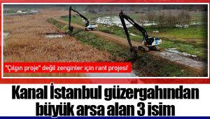 Kanal İstanbul güzergahından büyük arsa alan 3 isim
