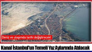 Kanal İstanbul'un Temeli Yaz Aylarında Atılacak
