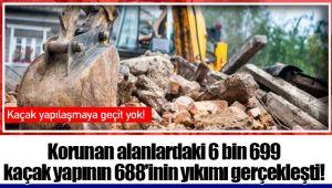 Korunan alanlardaki 6 bin 699 kaçak yapının 688'inin yıkımı gerçekleşti!