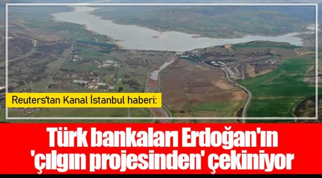 Türk bankaları Erdoğan'ın 'çılgın projesinden' çekiniyor