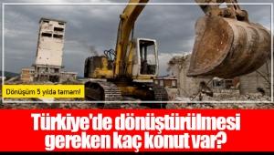 Türkiye'de dönüştürülmesi gereken kaç konut var?