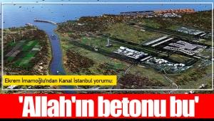 Ekrem İmamoğlu'ndan Kanal İstanbul yorumu: 'Allah'ın betonu bu'