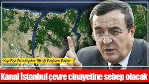 Kıyı Ege Belediyeler Birliği Başkanı Batur: Kanal İstanbul çevre cinayetine sebep olacak