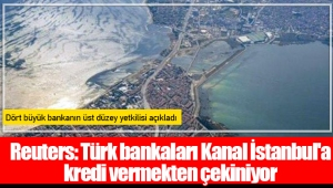 Reuters: Türk bankaları Kanal İstanbul'a kredi vermekten çekiniyor