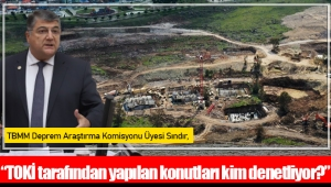 """TBMM Deprem Araştırma Komisyonu Üyesi Sındır, """"TOKİ tarafından yapılan konutları kim denetliyor?"""""""