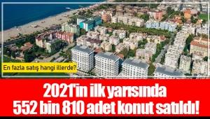 2021'in ilk yarısında 552 bin 810 adet konut satıldı!
