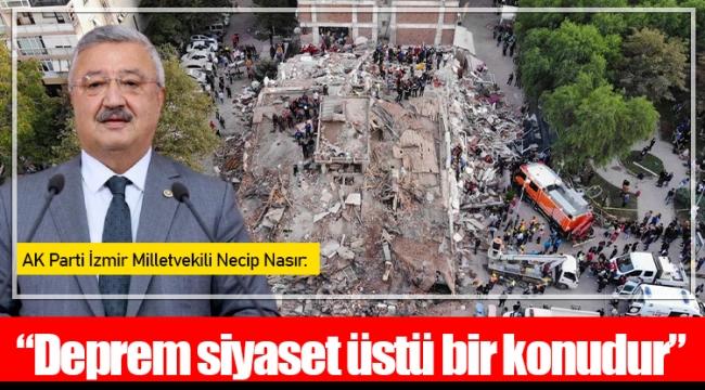 "AK Parti İzmir Milletvekili Necip Nasır: ""Deprem siyaset üstü bir konudur"""