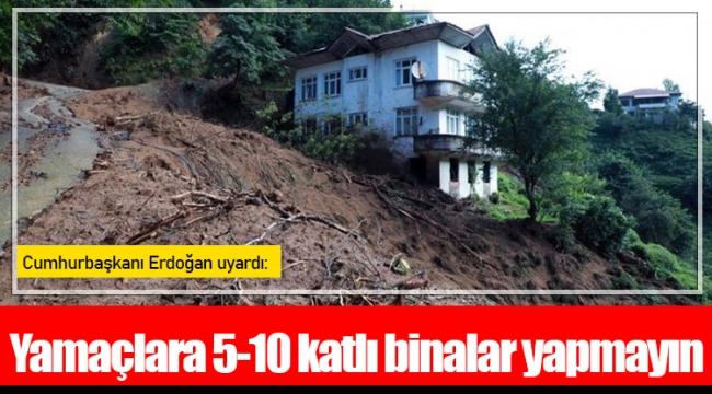 Cumhurbaşkanı Erdoğan uyardı: Yamaçlara 5-10 katlı binalar yapmayın