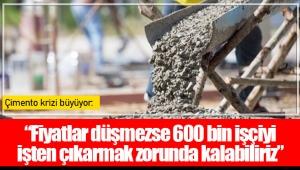 """Çimento krizi büyüyor: """"Fiyatlar düşmezse 600 bin işçiyi işten çıkarmak zorunda kalabiliriz"""""""