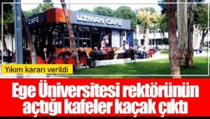 Ege Üniversitesi rektörünün açtığı kafeler kaçak çıktı: Yıkım kararı verildi