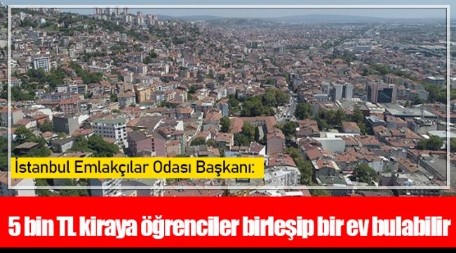 İstanbul Emlakçılar Odası Başkanı: 5 bin TL kiraya öğrenciler birleşip bir ev bulabilir