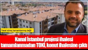 Kanal İstanbul projesi ihalesi tamamlanmadan TOKİ, konut ihalesine çıktı