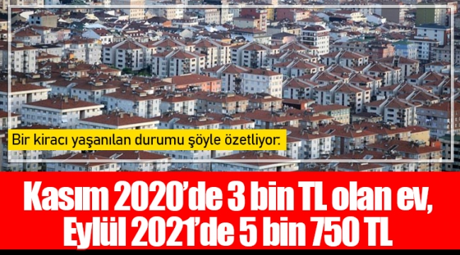 Kasım 2020'de 3 bin TL olan ev, Eylül 2021'de 5 bin 750 TL
