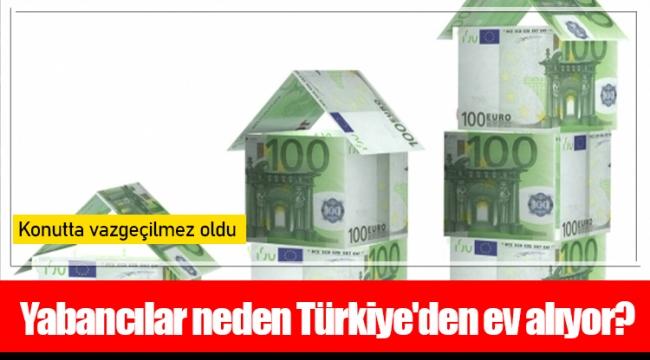 Yabancılar neden Türkiye'den ev alıyor?